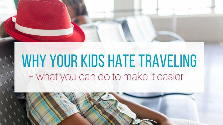 Why Your Kids Hate Traveling + Simple Ways to Make it Easier