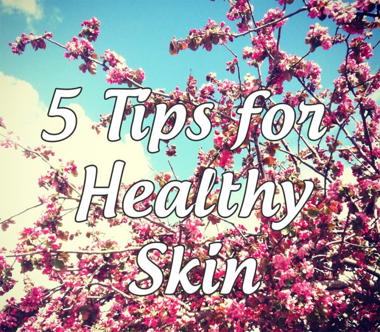 5 Tips For Healthy Skin