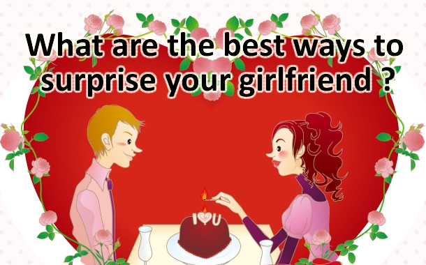 What Are The Best Ways To Surprise Your Girlfriend ?