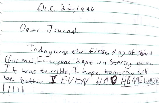 Journal excerpt that reads: Dec. 22, 1996. Dear Journal, Today was the first day of school (for me). Everyone kept on staring at me. It was terrible. I hope tomorrow will be better. I EVEN HAD HOMEWORK!!!!!""