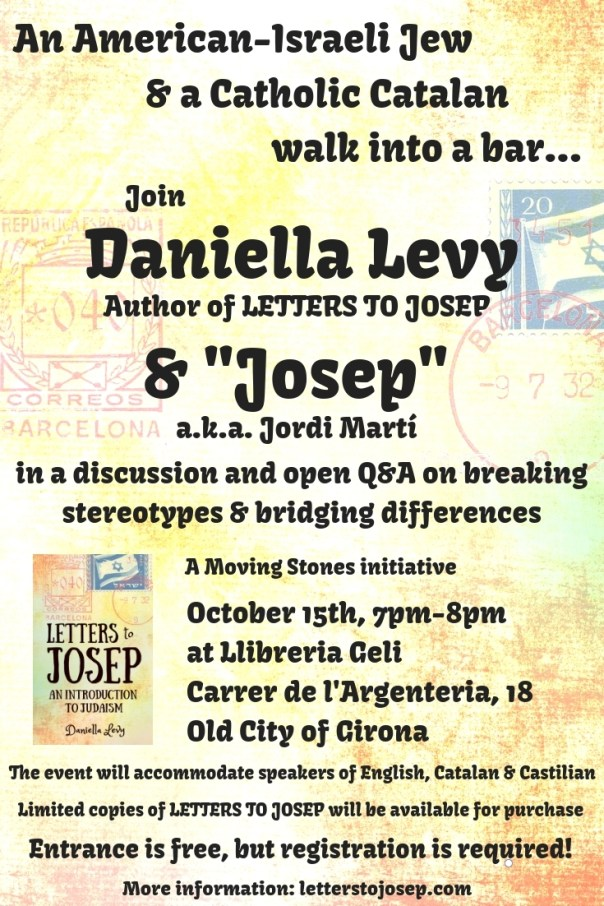 "Poster that reads: ""An American-Israeli Jew and a Catholic Catalan walk into a bar... Join Daniella Levy, author of Letters to Josep, and ""Josep"", a.k.a. Jordi Martí, in a discussion and open Q & A on breaking stereotypes & bridging differences, A Moving Stones initiative, October 15th, 7pm-8pm, at Llibreria Geli, Carrer de l'Argenteria, 188, Old City of Girona. The event will accommodate speakers of English, Catalan & Castilian. Limited copies of Letters to Josep will be available. Entrance is free, but registration is required! More information at letterstojosep.com"""