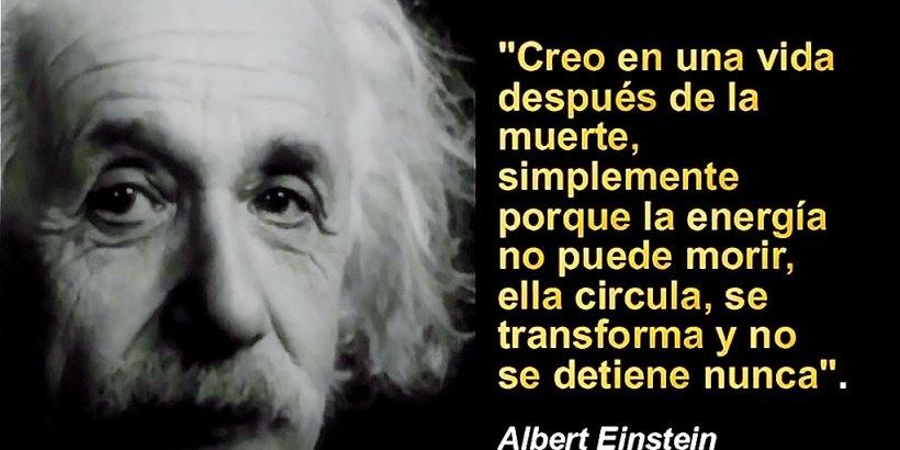 """""""Creo en una vida después de la muerte, simplemente porque la energía no puede morir, ella circula, se transforma y no se detiene nunca."""" Albert Einstein"""