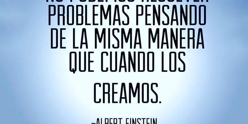 """""""No podemos resolver problemas pensando de la misma manera que cuando los creamos."""" Albert Einstein"""