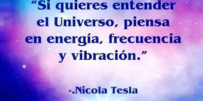 """""""Si quieres entender el Universo, piensa en energía, frecuencia y vibración."""" Nicola Tesla"""
