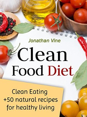 Clean Food Diet: Avoid processed foods and eat clean with few simple lifestyle changes (free nutrition recipes) (natural food recipes) (Special Diet Cookbooks & Vegetarian Recipes Collection Book 4)