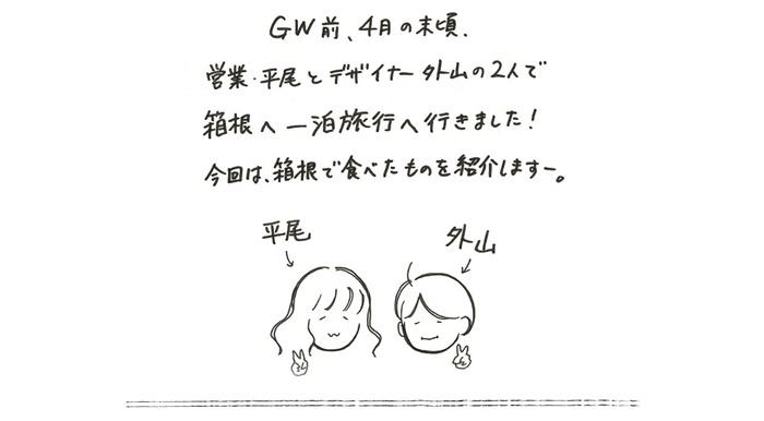 GW前、4月の末頃、営業・平尾とデザイナー外山の2人で箱根へ一泊旅行へ行きました!今日は、箱根で食べたものを紹介しますー。