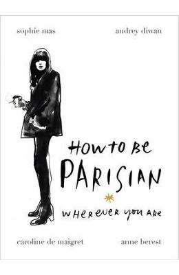 How To Be Parisian: Wherever You Are - Anne Berest, Audrey Diwan