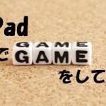 *iPadでソシャゲでもやってみようかと思ったけど無理だった話