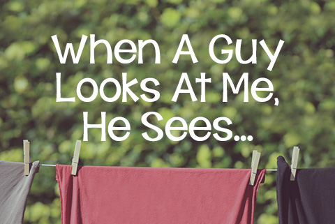 When a Guy Looks at Me, He Sees...