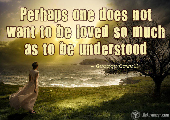 Perhaps one did not want to be loved so much as to be understood