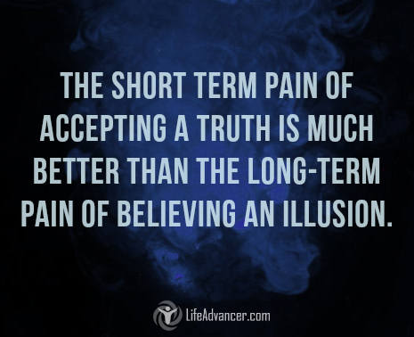 The short term pain of accepting a truth is much better