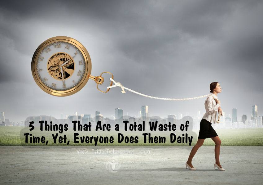 5 Things That Are a Total Waste of Time, Yet, Everyone Does Them Daily