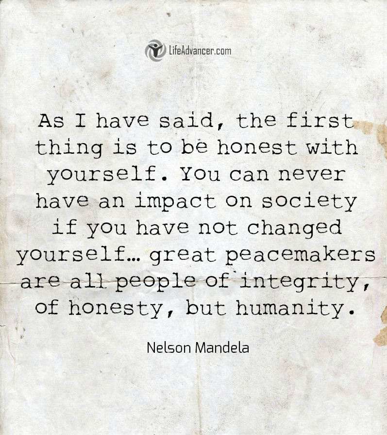 As I have said, the first this is to be honest with yourself. You can never have an impact on society if you have not changed yourself...great peacemakers are all people of integrity, of honesty, but humanity.