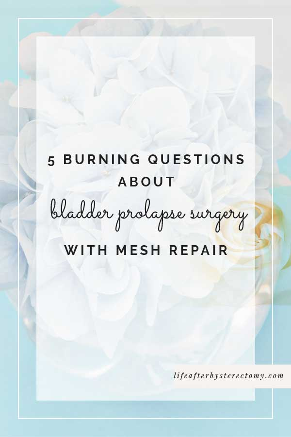 5 Burning Questions About Bladder Prolapse Surgery With Mesh Repair