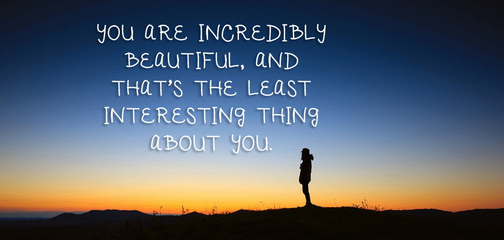 """""""You are incredibly beautiful, and that's the least interesting thing about you."""" Plus even more amazing compliments via LifeBetweenWeekends.com (Photo: Lee Scott/Unsplash)"""