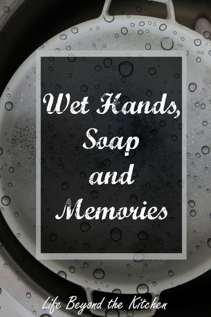 Wet Hands, Soap and Memories ~ Life Beyond the Kitchen