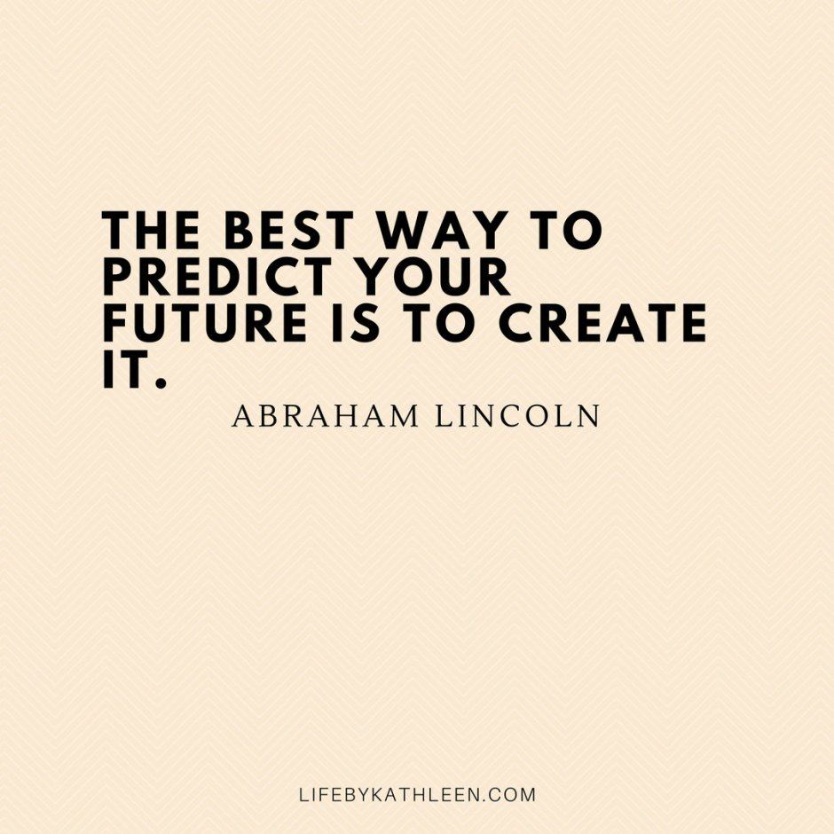 The best way to predict your future is to create it - Abraham Lincoln