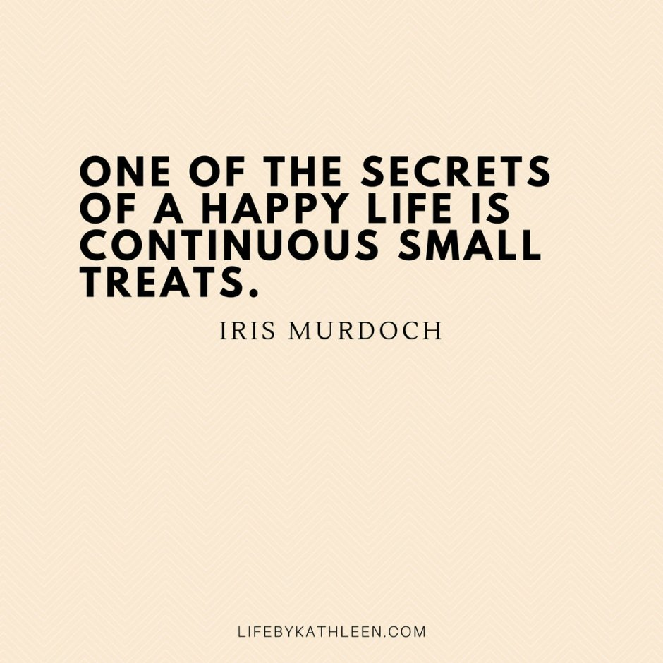 One of the secrets of a happy life is continuous small treats - Iris Murdoch