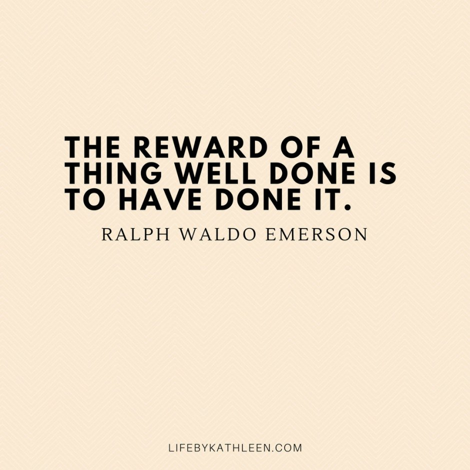 The reward of a thing well done is to have done it - Ralph Waldo Emerson