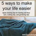 Here are 5 ways to make your life easier. Quick cleaning tips for dusting and floor care, cooking tips, and gardening tips