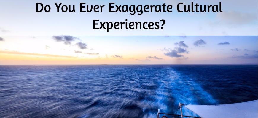 Do You Ever Exaggerate Cultural Experiences-