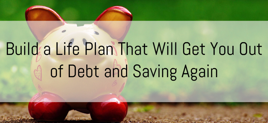 Build a Life Plan That Will Get You Out of Debt and Saving Again