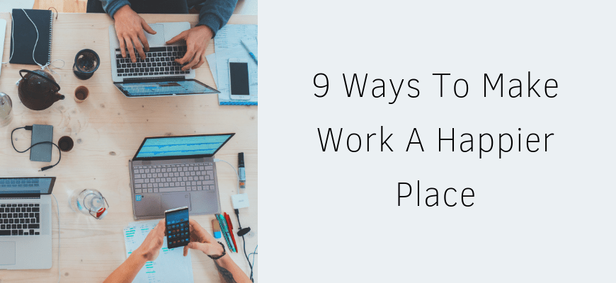 9 Ways To Make Work A Happier Place