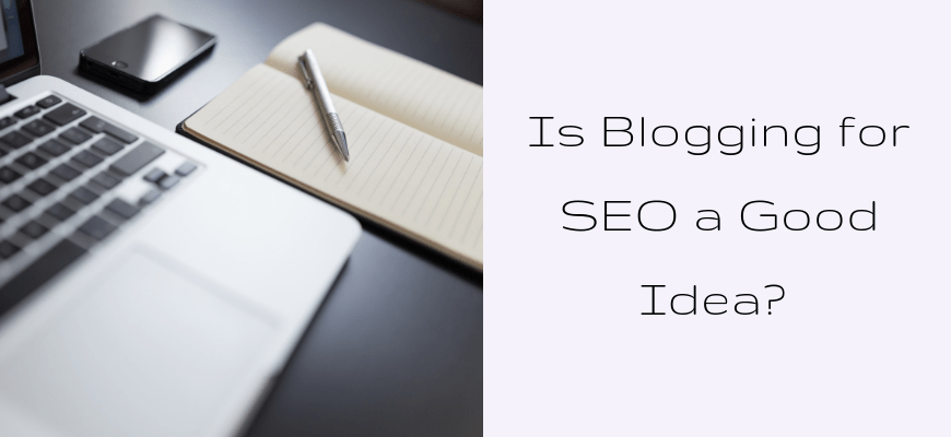 Is Blogging for SEO a Good Idea?