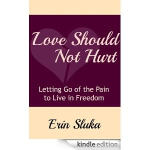 Love Should Not Hurt - Letting Go of the Pain to Live in Freedom by Erin Sluka