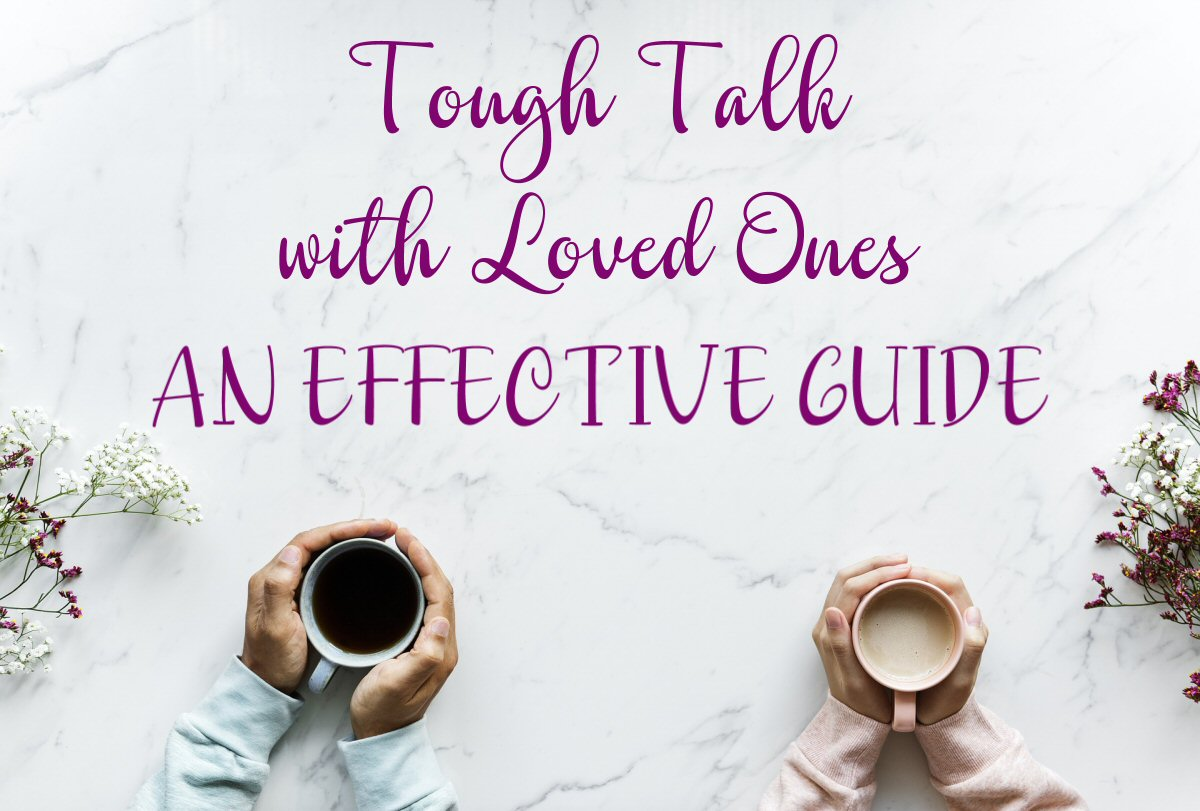 Tough Talk with Loved Ones: An Effective Guide