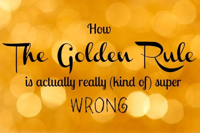 The Golden Rule Is Wrong