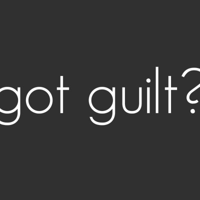 Got Guilt? Get Over Yourself