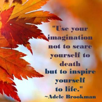 use-your-imagination-not-to-seare-yourself-to-death-but-to-inspire-yourself-to-life-adele-brookman