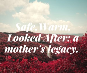 Safe, Warm, Looked After: a mother's legacy