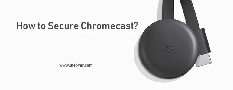 How to Secure Chromecast? Stay Safe while using Chromecast