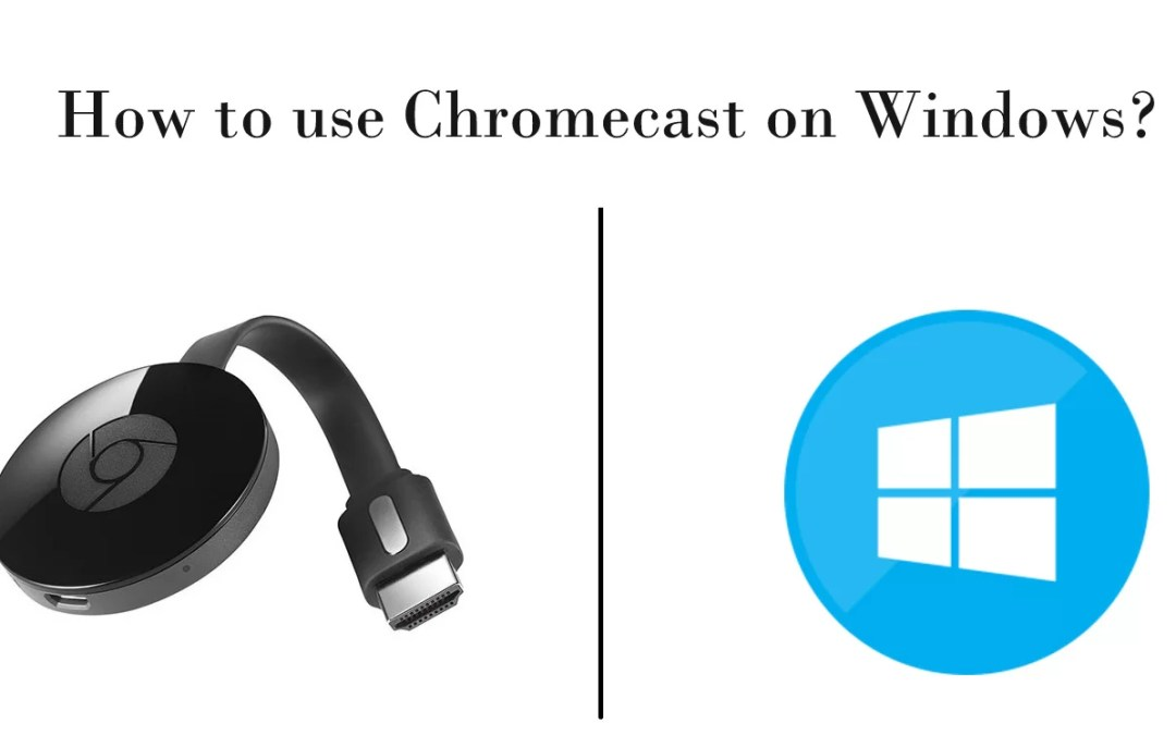How to use Chromecast on Windows? [2020]