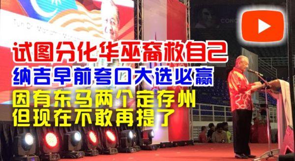 《纳吉试图分化华巫裔救自己;早前夸口大选必赢,因东马定存州,但现在不敢提》【内附完整视频】