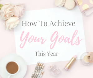 Helpful Tips On How To Accomplish Your Goals This Year
