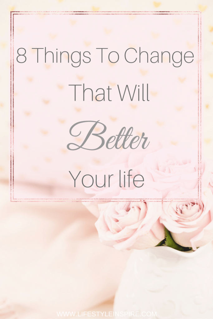 8 Things To Change That Will Better Your life