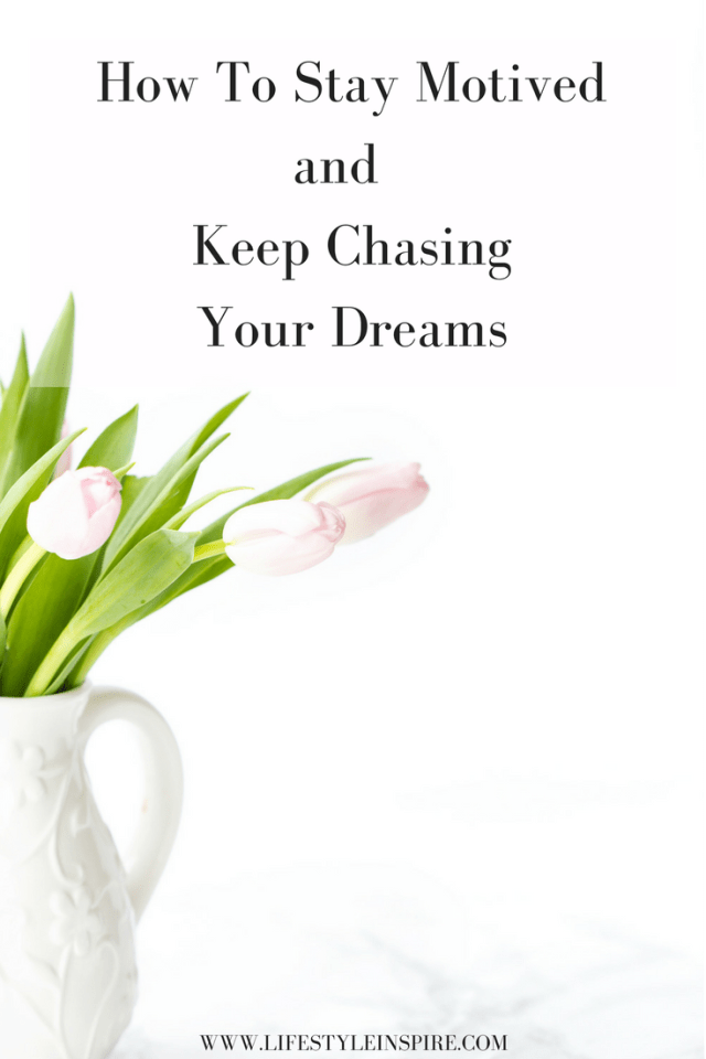 How To Stay Motived and Keep Chasing Your Dreams