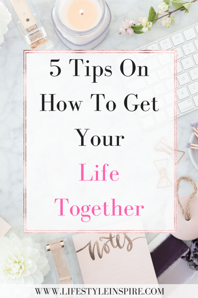 5 Tips On How To Get Your Life Together