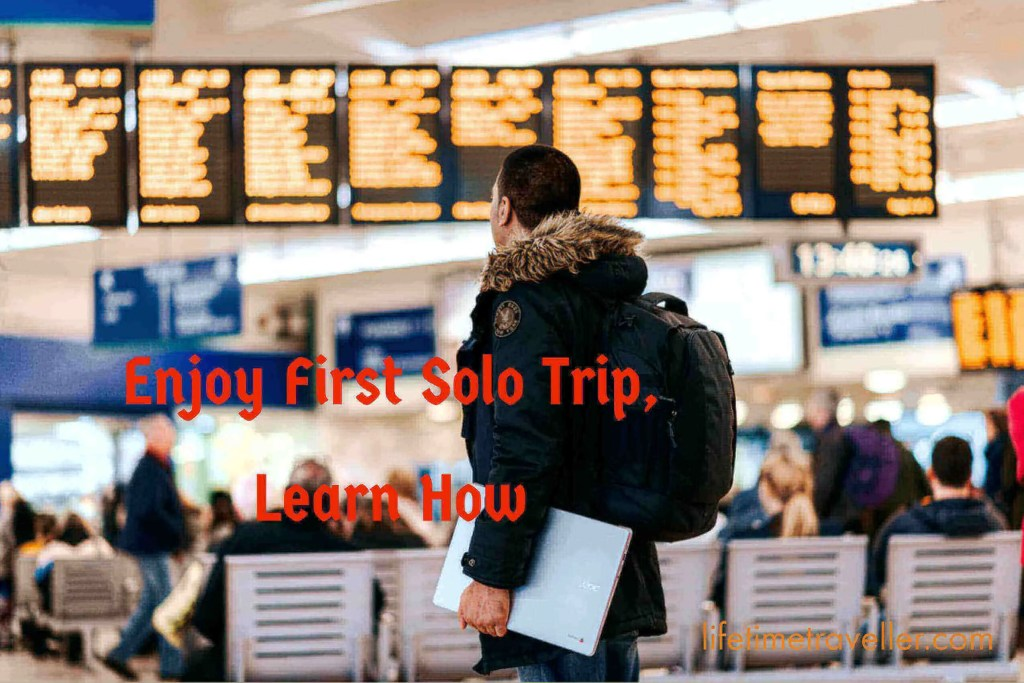 Enjoy First Solo Trip, learn how by lifetime traveller