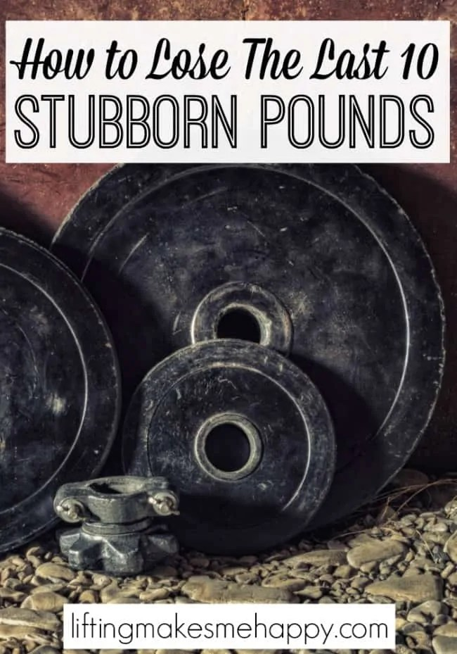 How to Lose the Last 10 Stubborn Pounds - via Liftingmakesmehappy.com