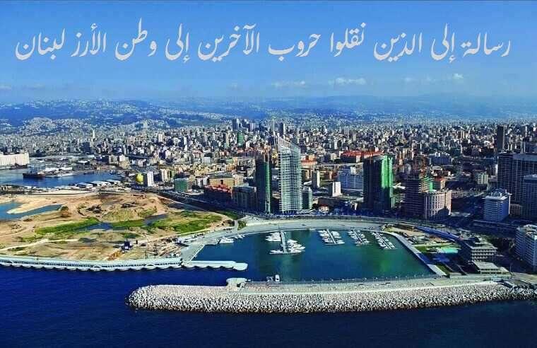 رسالة إلى الذين نقلوا حروب الآخرين إلى وطن الأرز لبنان