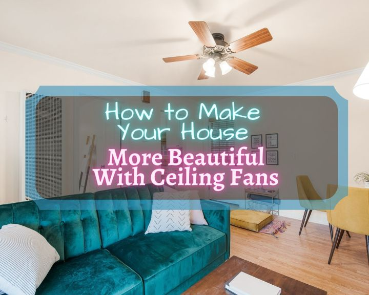 How to make your house more beautiful with ceiling fans (1)
