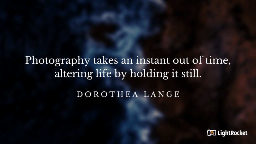 """Photography inspiration quote with:  """"Photography takes an instant out of time, altering life by holding it still."""" – Dorothea Lange"""