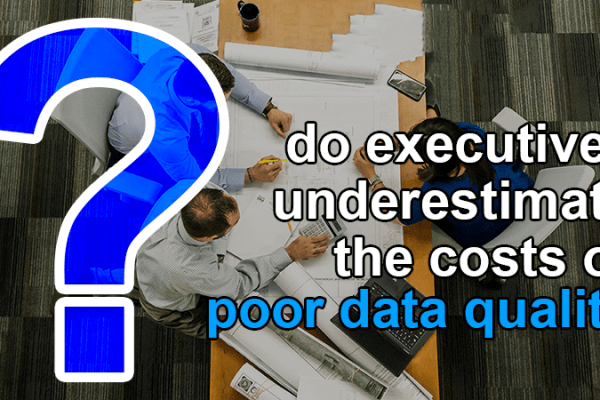 do executives underestimate costs poor data quality