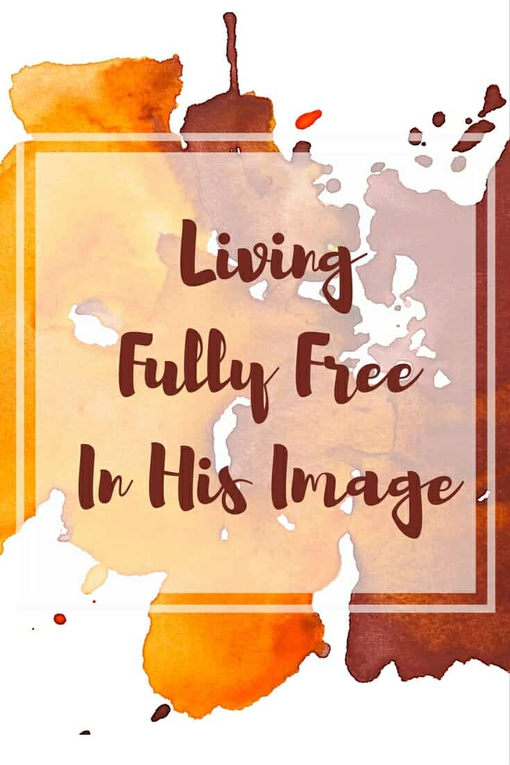 Living Fully Free In His Image - My Story