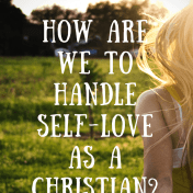 How Are We To Handle Self-Love As A Christian- (2)