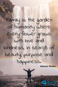 Family is the garden of humanity where every flower grows with love and kindness, in search of beauty, purpose and happiness.